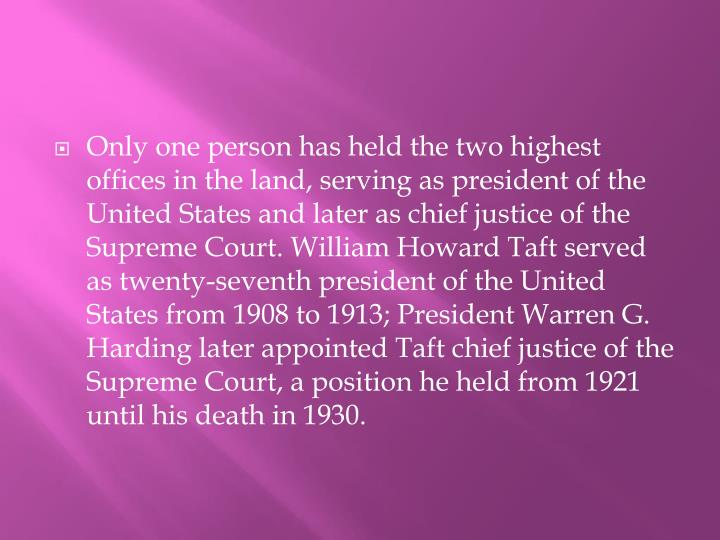 Only one person has held the two highest offices in the land, serving as president of the United States and later as chief justice of the Supreme Court. William Howard Taft served as twenty-seventh president of the United States from 1908 to 1913; President Warren G. Harding later appointed Taft chief justice of the Supreme Court, a position he held from 1921 until his death in 1930.