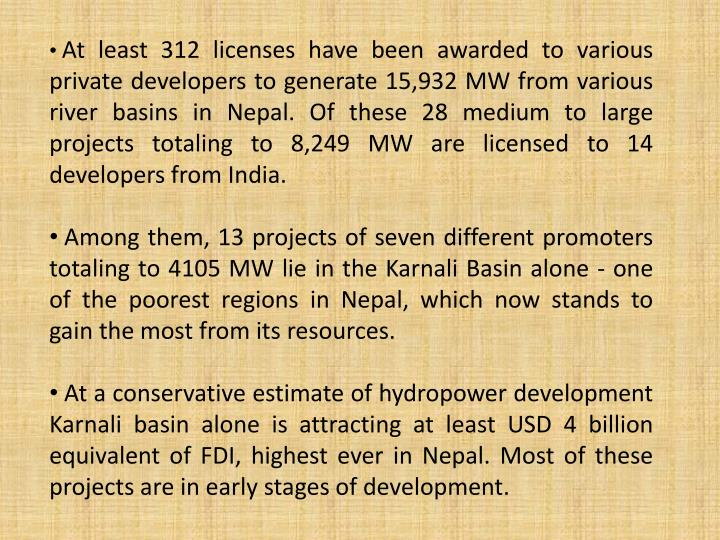 At least 312 licenses have been awarded to various private developers to generate 15,932 MW from various river basins in Nepal. Of these 28 medium to large projects totaling to 8,249 MW are licensed to 14 developers from India.