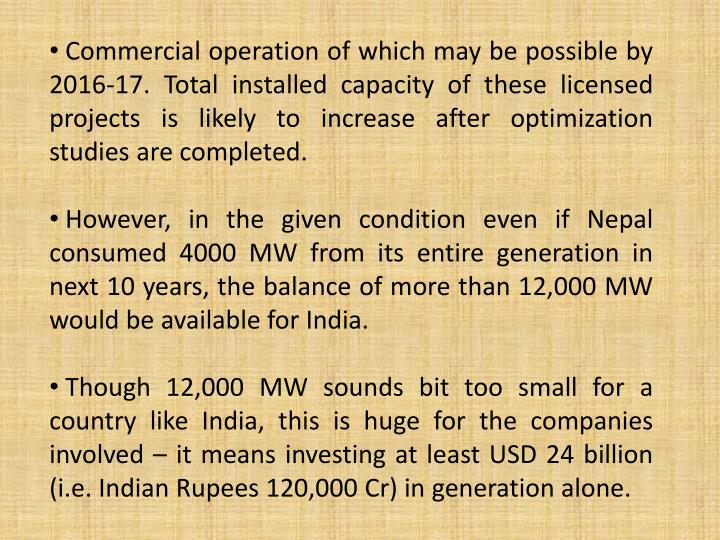 Commercial operation of which may be possible by 2016-17. Total installed capacity of these licensed projects is likely to increase after optimization studies are completed.