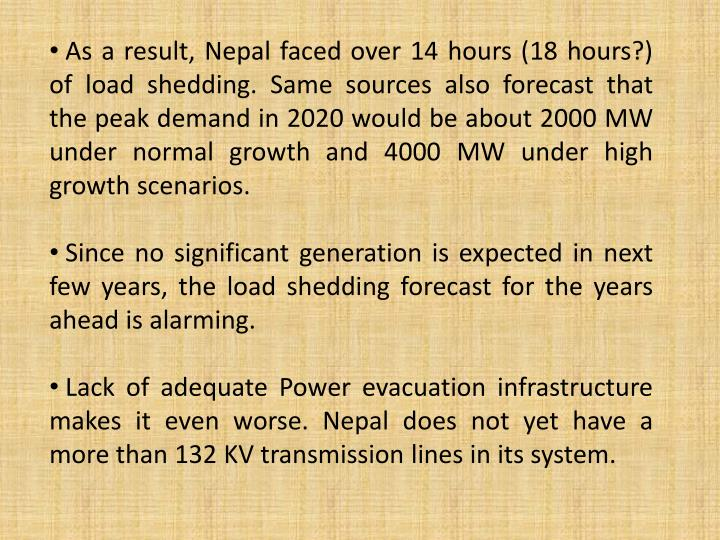 As a result, Nepal faced over 14 hours (18 hours?) of load shedding. Same sources also forecast that the peak demand in 2020 would be about 2000 MW under normal growth and 4000 MW under high growth scenarios.
