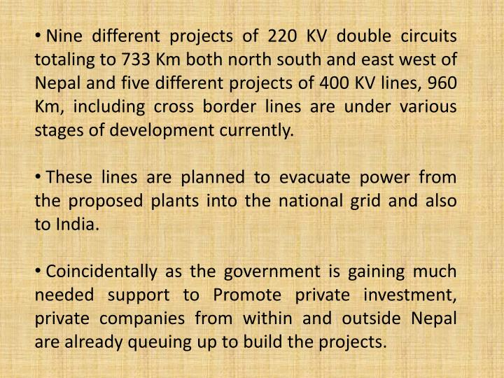 Nine different projects of 220 KV double circuits totaling to 733 Km both north south and east west of Nepal and five different projects of 400 KV lines, 960 Km, including cross border lines are under various stages of development currently.