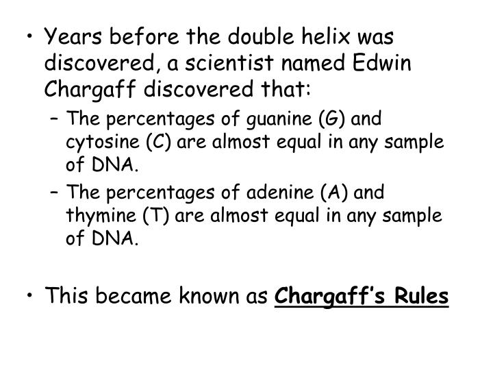Years before the double helix was discovered, a scientist named Edwin Chargaff discovered that:
