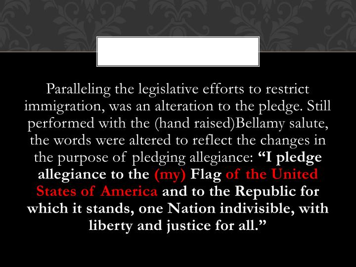 Paralleling the legislative efforts to restrict immigration, was an alteration to the pledge. Still performed with the (hand raised)Bellamy salute, the words were altered to reflect the changes in the purpose of pledging allegiance: