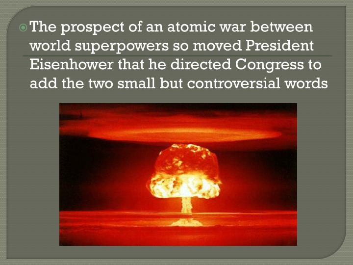 The prospect of an atomic war between world superpowers so moved President Eisenhower that he directed Congress to add the two small but controversial words
