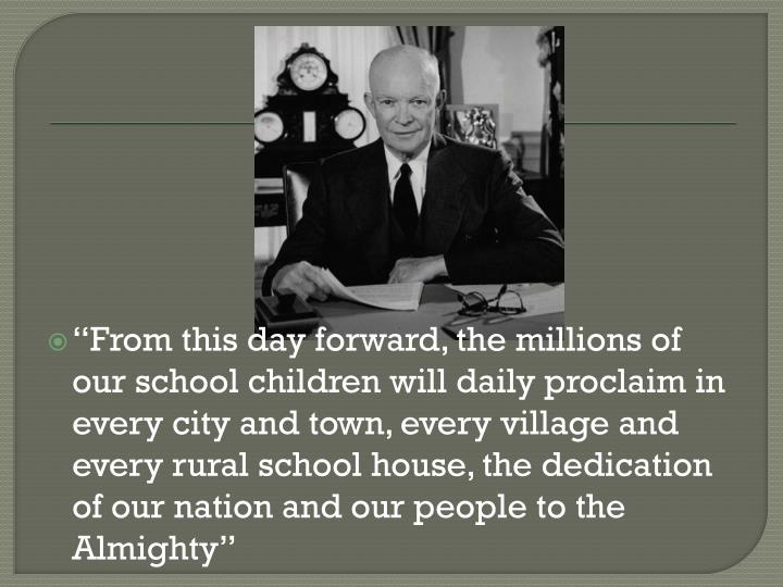 """From this day forward, the millions of our school children will daily proclaim in every city and town, every village and every rural school house, the dedication of our nation and our people to the Almighty"""