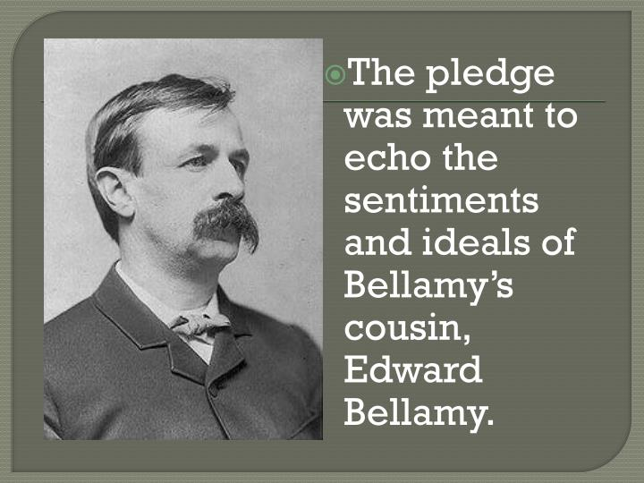 The pledge was meant to echo the sentiments and ideals of Bellamy's cousin, Edward Bellamy.
