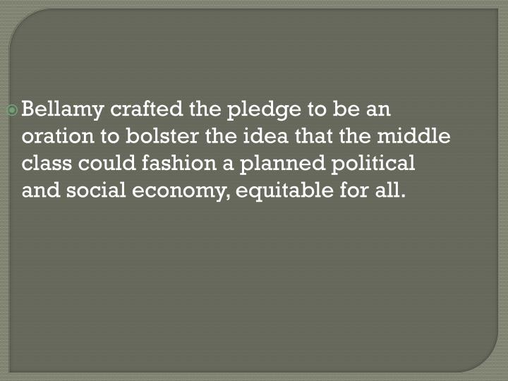 Bellamy crafted the pledge to be an oration to bolster the idea that the middle class could fashion a planned political and social economy, equitable for all.