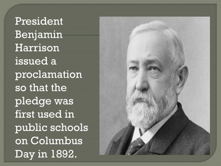 President Benjamin Harrison issued a proclamation so that the pledge was first used in public schools on Columbus Day in 1892.