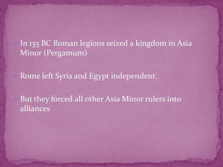 In 133 BC Roman legions seized a kingdom in Asia Minor (Pergamum)