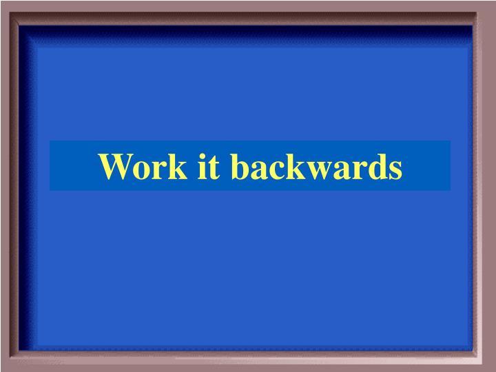 Work it backwards