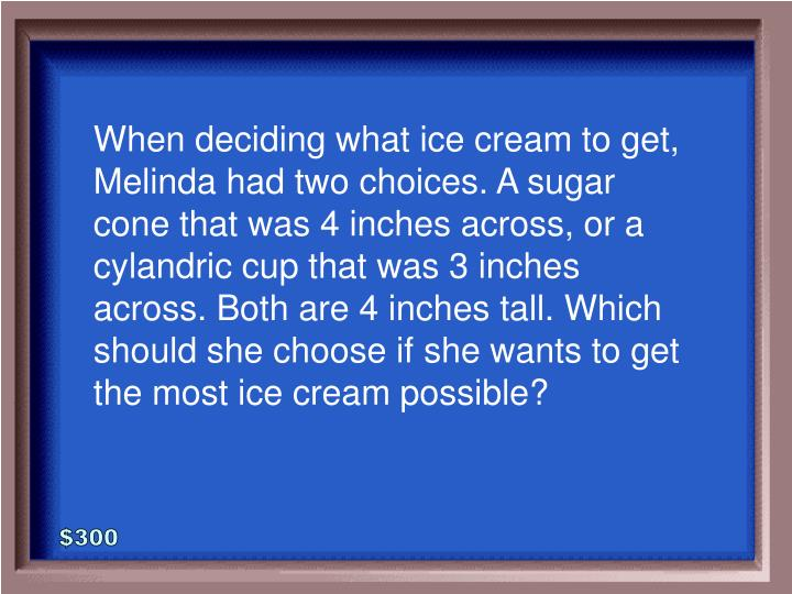When deciding what ice cream to get, Melinda had two choices. A sugar cone that was 4 inches across, or a cylandric cup that was 3 inches across. Both are 4 inches tall. Which should she choose if she wants to get the most ice cream possible?