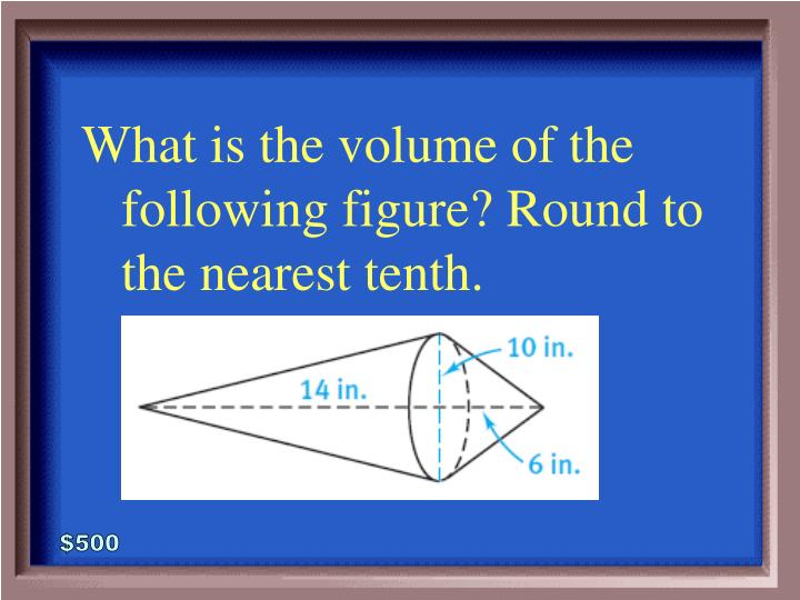 What is the volume of the following figure? Round to the nearest tenth.