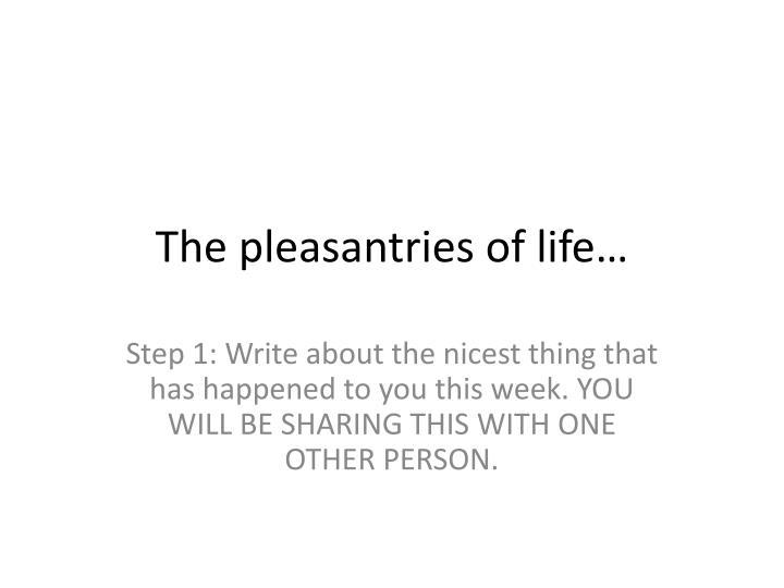 The pleasantries of life…