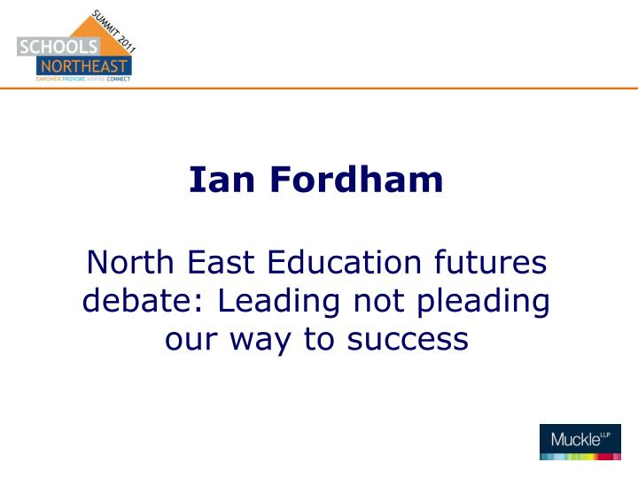 Ian fordham north east education futures debate leading not pleading our way to success