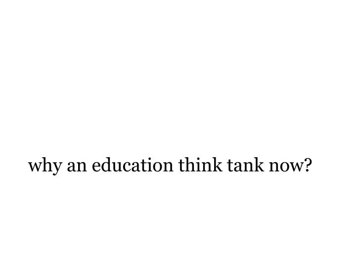 why an education think tank now?