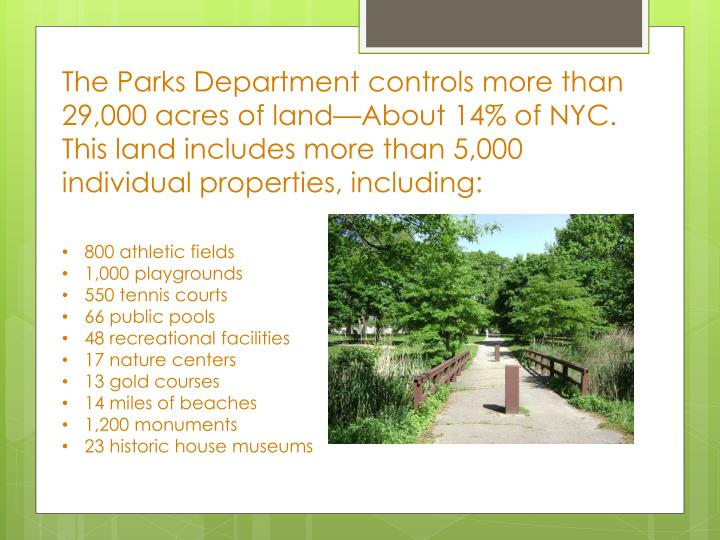 The Parks Department controls more than 29,000 acres of land—About 14% of NYC. This land includes more than 5,000 individual properties, including: