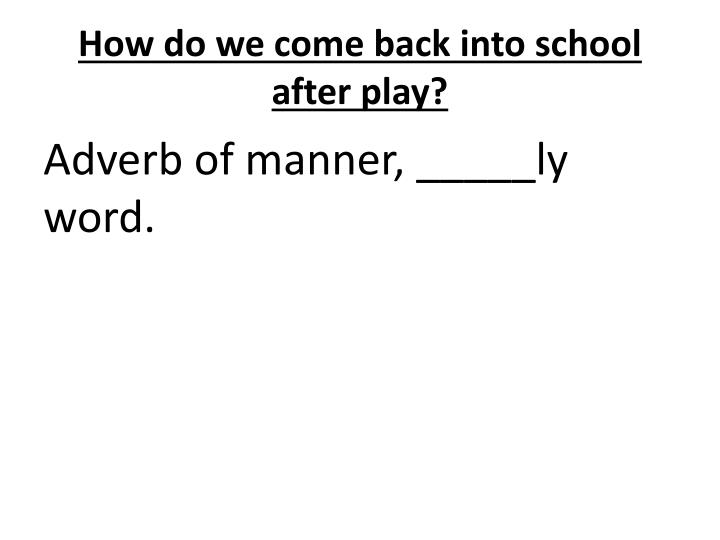 How do we come back into school after play?