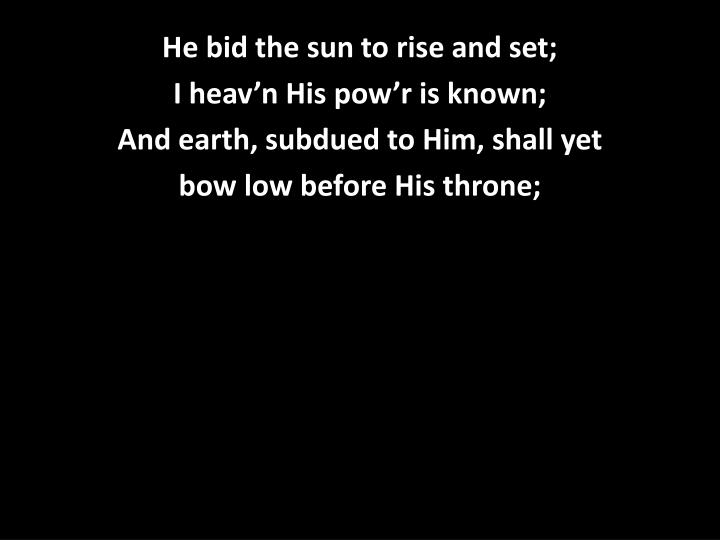 He bid the sun to rise and set;