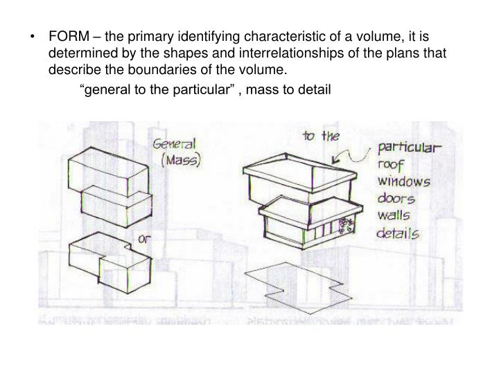 FORM – the primary identifying characteristic of a volume, it is determined by the shapes and interrelationships of the plans that describe the boundaries of the volume.