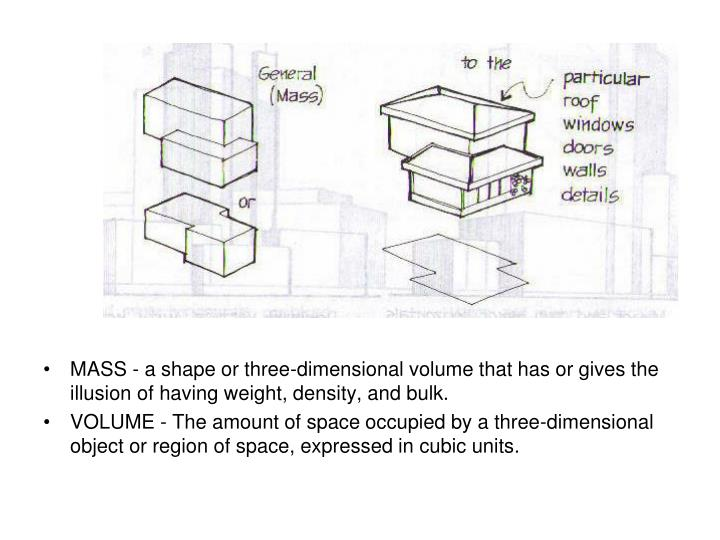MASS - a shape or three-dimensional volume that has or gives the illusion of having weight, density, and bulk.