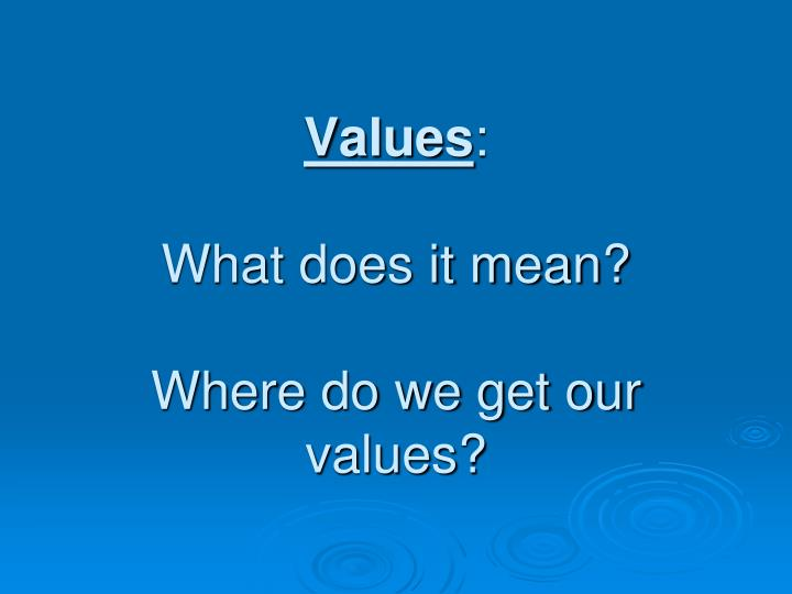 Values what does it mean where do we get our values