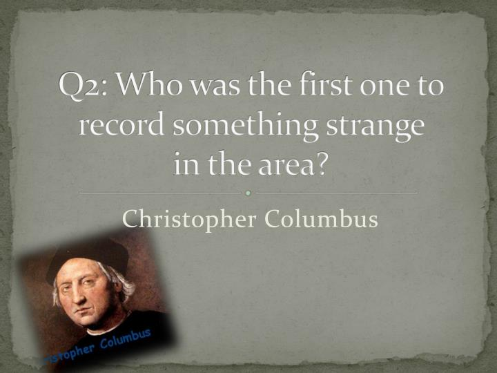 Q2: Who was the first one to record something strange