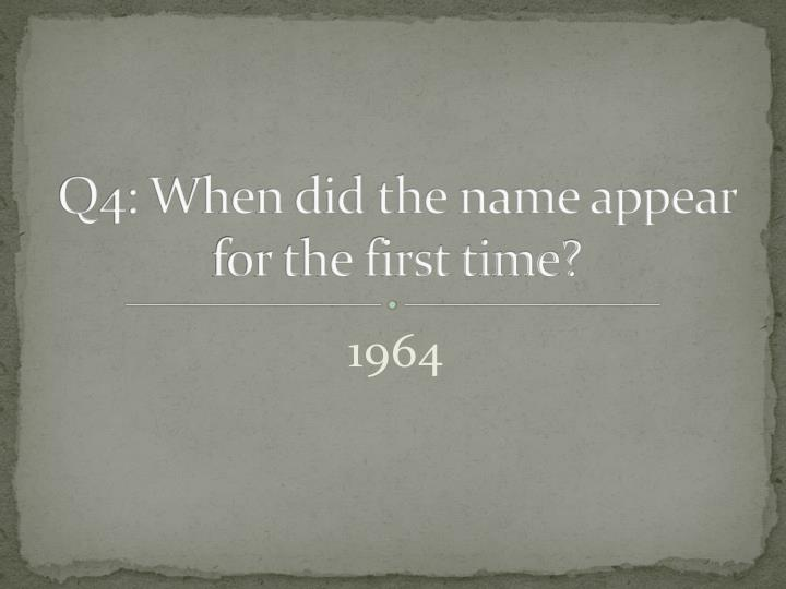 Q4: When did the name appear for the first time?