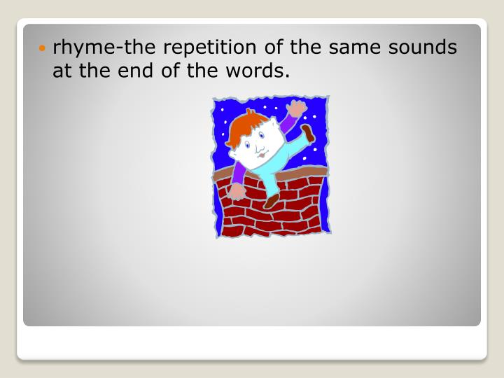 rhyme-the repetition of the same sounds at the end of the words.