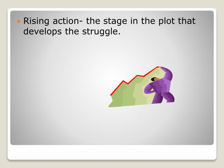 Rising action- the stage in the plot that develops the struggle.