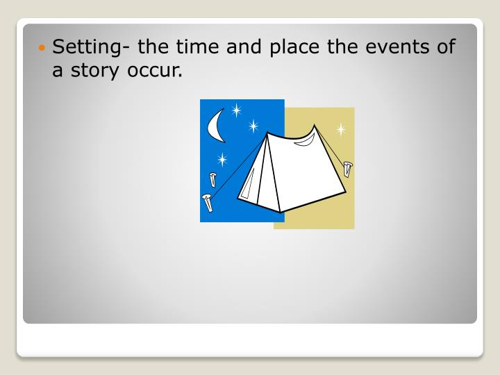 Setting- the time and place the events of a story occur.