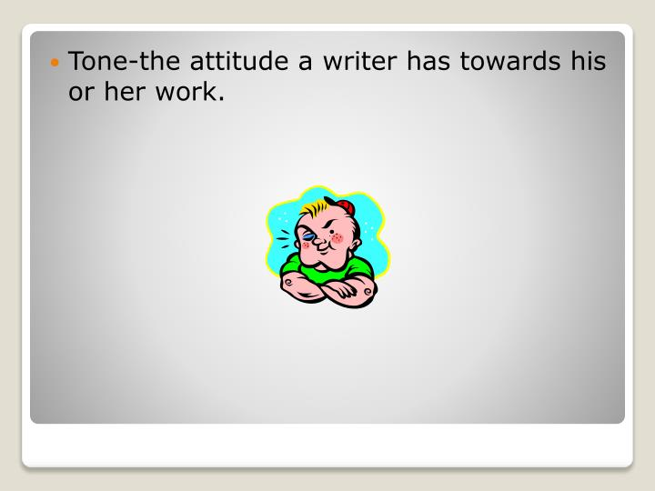 Tone-the attitude a writer has towards his or her work.