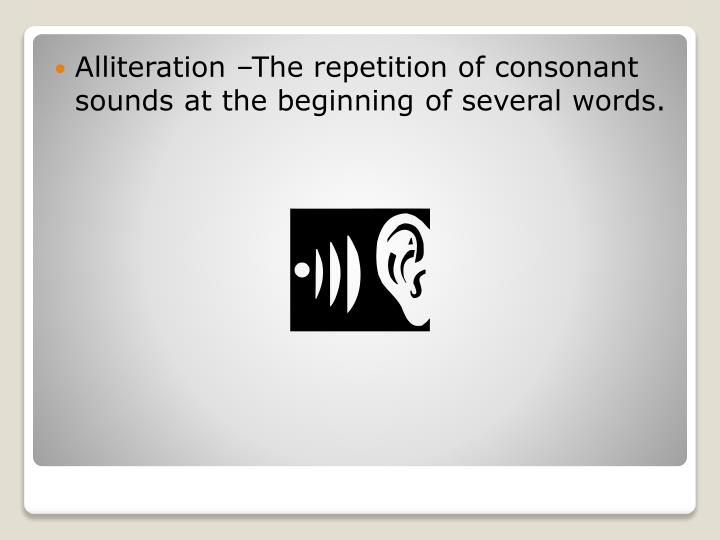 Alliteration –The repetition of consonant sounds at the beginning of several words.