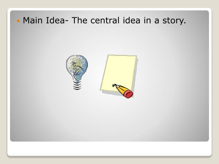 Main Idea- The central idea in a story.