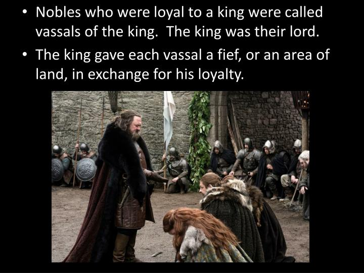Nobles who were loyal to a king were called vassals of the king.  The king was their lord.