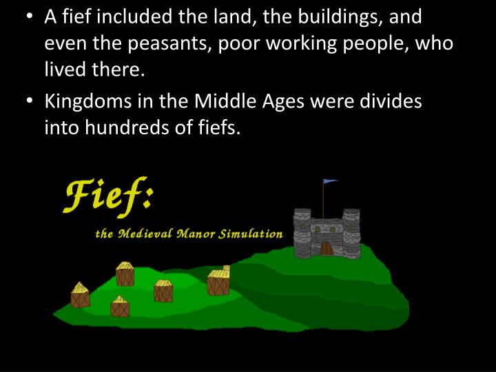 A fief included the land, the buildings, and even the peasants, poor working people, who lived there.