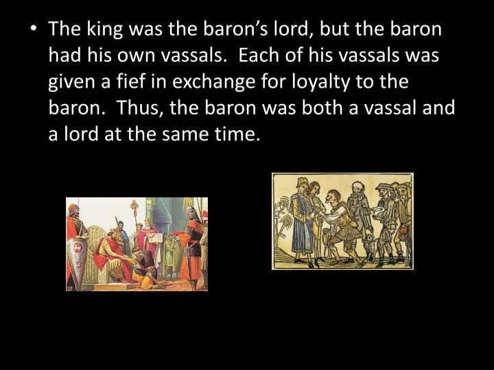 The king was the baron's lord, but the baron had his own vassals.  Each of his vassals was given a fief in exchange for loyalty to the baron.  Thus, the baron was both a vassal and a lord at the same time.