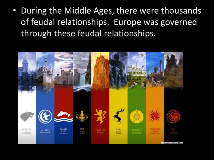 During the Middle Ages, there were thousands of feudal relationships.  Europe was governed through these feudal relationships.