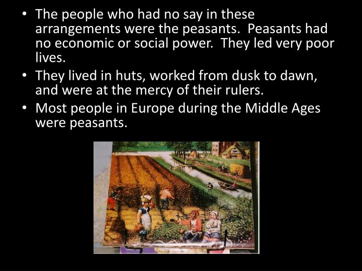 The people who had no say in these arrangements were the peasants.  Peasants had no economic or social power.  They led very poor lives.