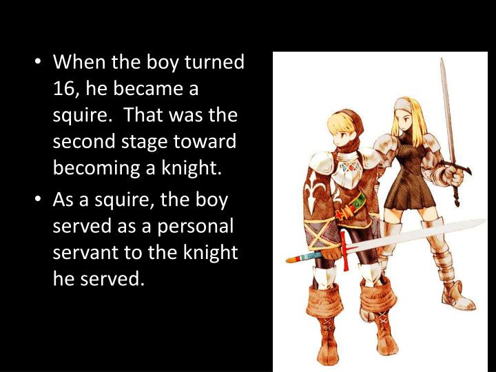 When the boy turned 16, he became a squire.  That was the second stage toward becoming a knight.