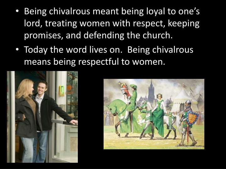 Being chivalrous meant being loyal to one's lord, treating women with respect, keeping promises, and defending the church.