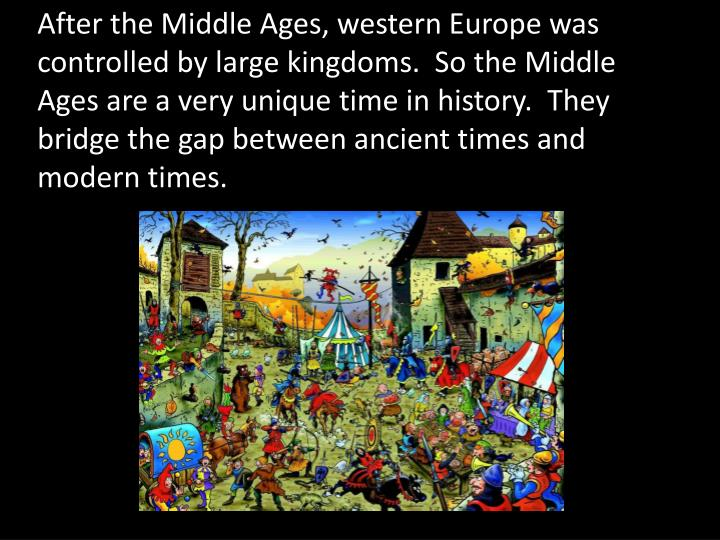 After the Middle Ages, western Europe was controlled by large kingdoms.  So the Middle Ages are a ve...