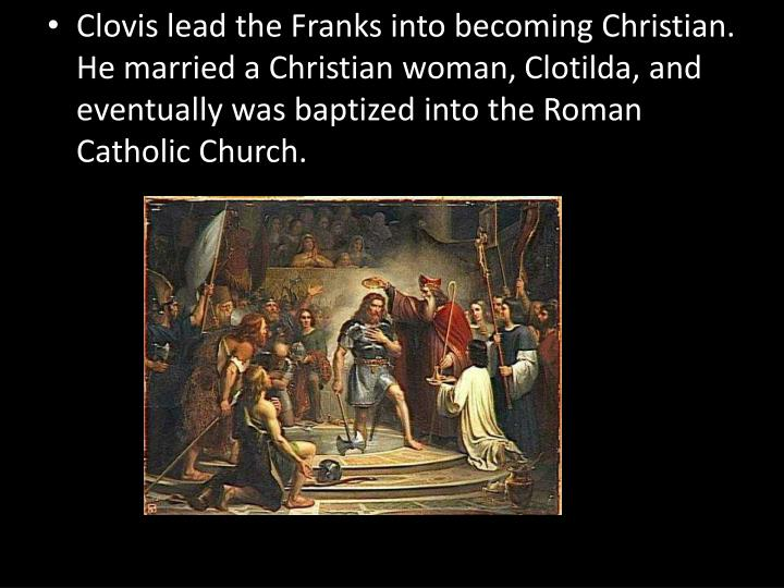 Clovis lead the Franks into becoming Christian.  He married a Christian woman,
