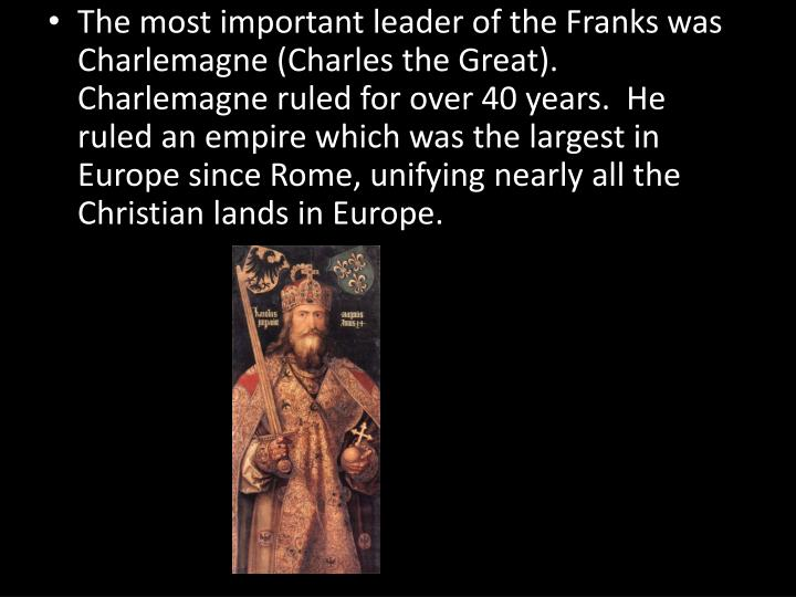 The most important leader of the Franks was Charlemagne (Charles the Great).  Charlemagne ruled for over 40 years.  He ruled an empire which was the largest in Europe since Rome, unifying nearly all the Christian lands in Europe.