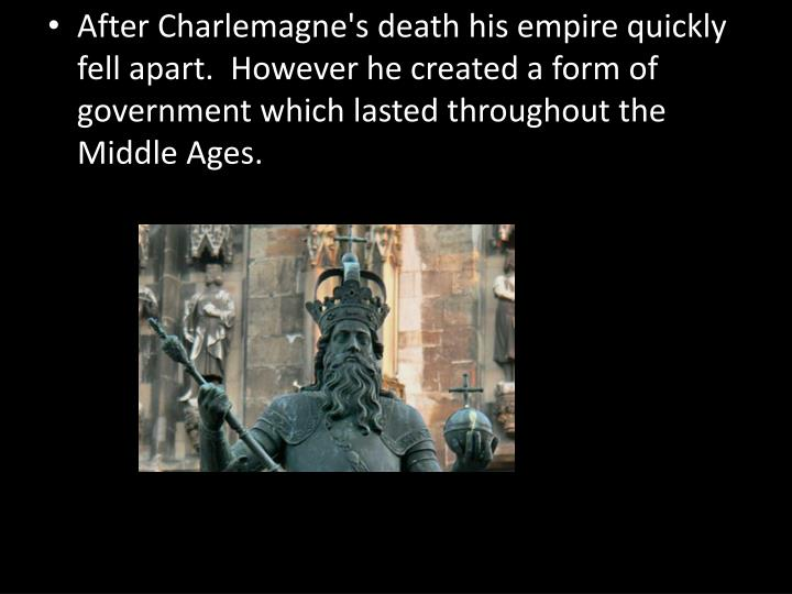 After Charlemagne's death his empire quickly fell apart.  However he created a form of government which lasted throughout the Middle Ages.
