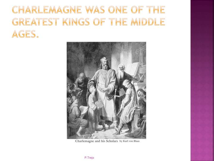 Charlemagne was one of the greatest kings of the Middle ages.