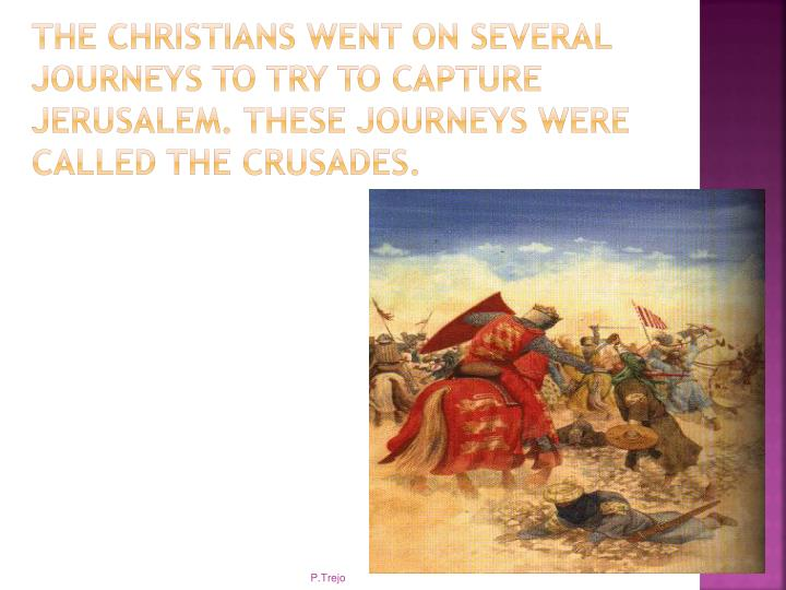 The Christians went on several journeys to try to capture Jerusalem. These journeys were called the