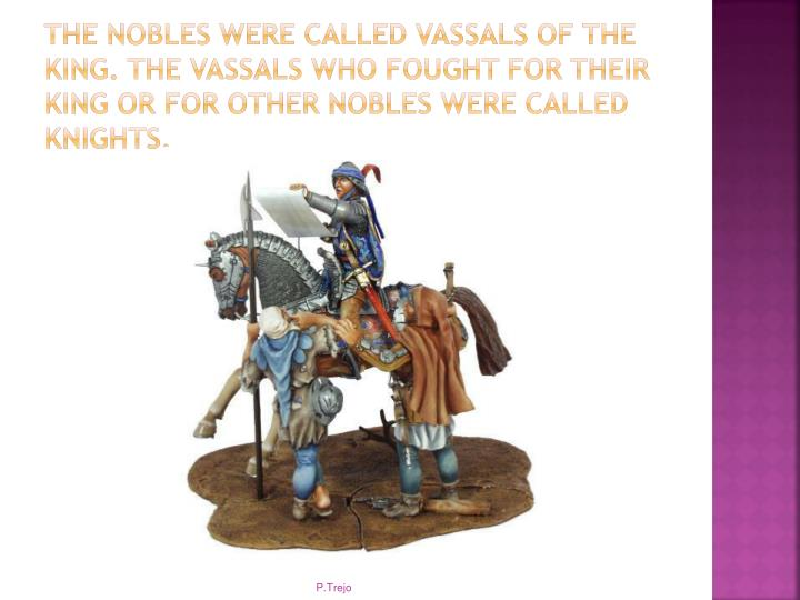 The nobles were called vassals of the king. The vassals who fought for their king or for other nobles were called knights.