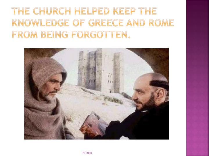 The church helped keep the knowledge of Greece and Rome from being forgotten.