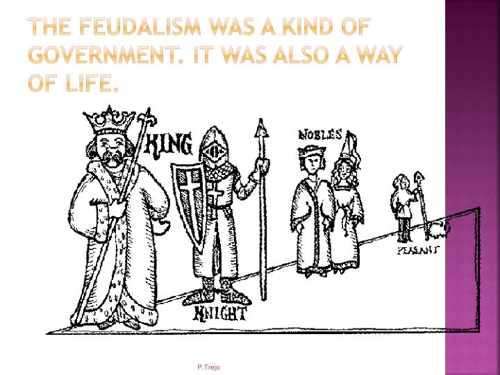 The feudalism was a kind of government. It was also a way of life