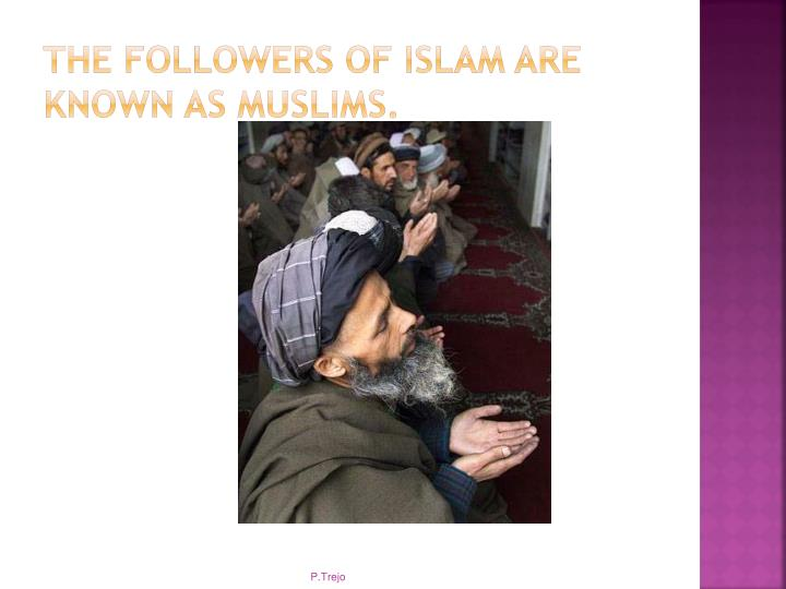 The followers of Islam are known as Muslims.